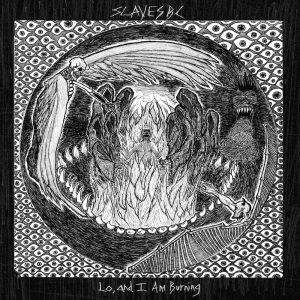 Slaves BC - Lo, and I Am Burning 01